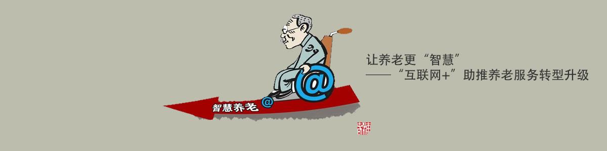 """让养老更""""智慧"""" ——""""互联网+""""助推养老服务转型升级"""